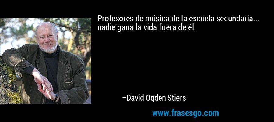 Profesores de música de la escuela secundaria... nadie gana la vida fuera de él. – David Ogden Stiers