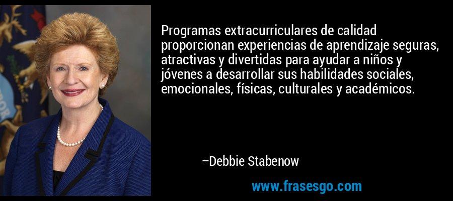 Programas extracurriculares de calidad proporcionan experiencias de aprendizaje seguras, atractivas y divertidas para ayudar a niños y jóvenes a desarrollar sus habilidades sociales, emocionales, físicas, culturales y académicos. – Debbie Stabenow