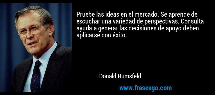 Pruebe las ideas en el mercado. Se aprende de escuchar una variedad de perspectivas. Consulta ayuda a generar las decisiones de apoyo deben aplicarse con éxito. – Donald Rumsfeld