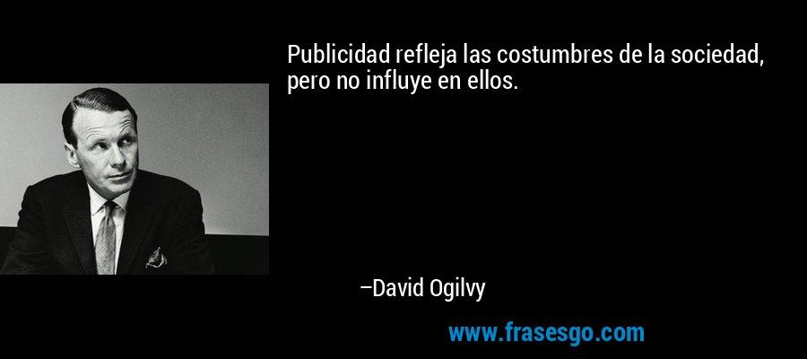 Publicidad refleja las costumbres de la sociedad, pero no influye en ellos. – David Ogilvy