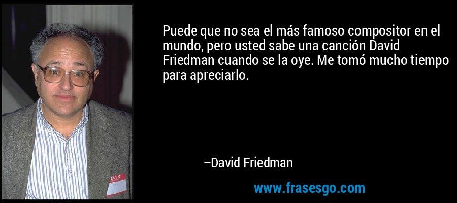 Puede que no sea el más famoso compositor en el mundo, pero usted sabe una canción David Friedman cuando se la oye. Me tomó mucho tiempo para apreciarlo. – David Friedman