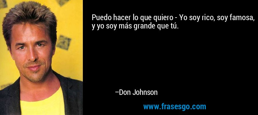 Puedo hacer lo que quiero - Yo soy rico, soy famosa, y yo soy más grande que tú. – Don Johnson