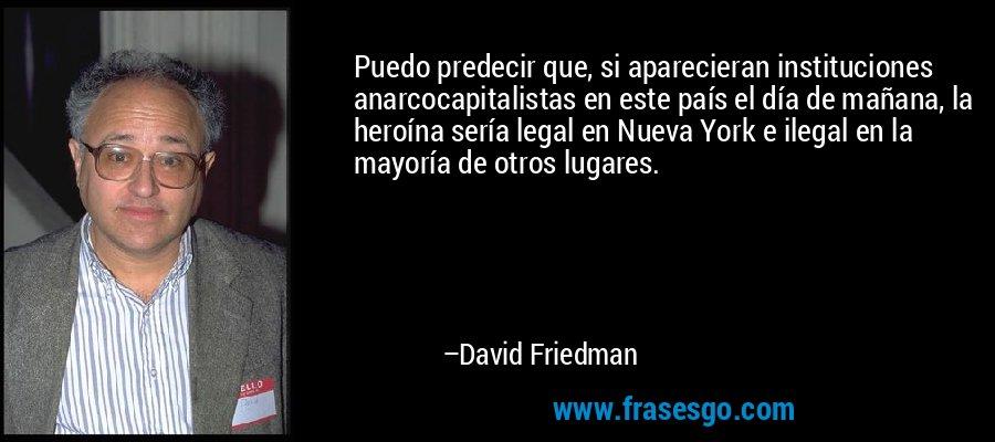 Puedo predecir que, si aparecieran instituciones anarcocapitalistas en este país el día de mañana, la heroína sería legal en Nueva York e ilegal en la mayoría de otros lugares. – David Friedman