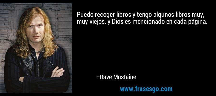 Puedo recoger libros y tengo algunos libros muy, muy viejos, y Dios es mencionado en cada página. – Dave Mustaine