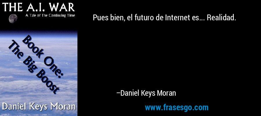 Pues bien, el futuro de Internet es... Realidad. – Daniel Keys Moran