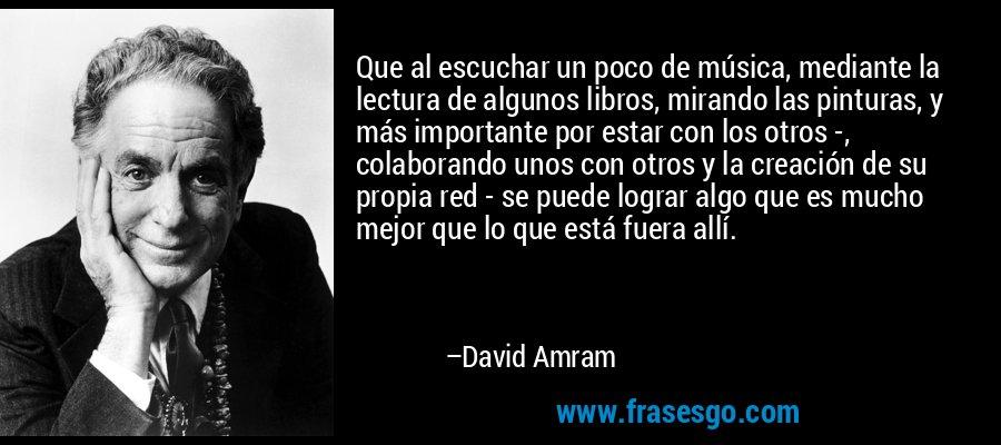 Que al escuchar un poco de música, mediante la lectura de algunos libros, mirando las pinturas, y más importante por estar con los otros -, colaborando unos con otros y la creación de su propia red - se puede lograr algo que es mucho mejor que lo que está fuera allí. – David Amram