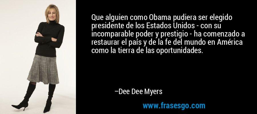 Que alguien como Obama pudiera ser elegido presidente de los Estados Unidos - con su incomparable poder y prestigio - ha comenzado a restaurar el país y de la fe del mundo en América como la tierra de las oportunidades. – Dee Dee Myers