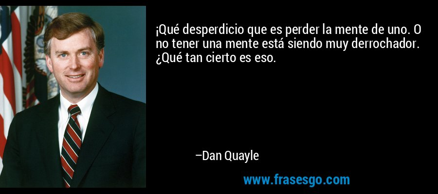 ¡Qué desperdicio que es perder la mente de uno. O no tener una mente está siendo muy derrochador. ¿Qué tan cierto es eso. – Dan Quayle