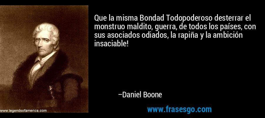 Que la misma Bondad Todopoderoso desterrar el monstruo maldito, guerra, de todos los países, con sus asociados odiados, la rapiña y la ambición insaciable! – Daniel Boone