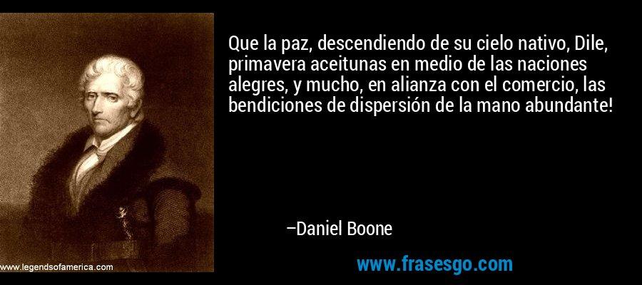 Que la paz, descendiendo de su cielo nativo, Dile, primavera aceitunas en medio de las naciones alegres, y mucho, en alianza con el comercio, las bendiciones de dispersión de la mano abundante! – Daniel Boone