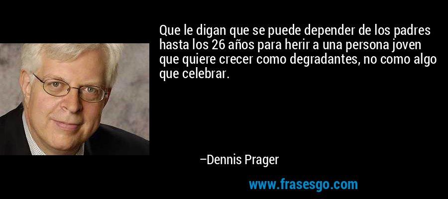 Que le digan que se puede depender de los padres hasta los 26 años para herir a una persona joven que quiere crecer como degradantes, no como algo que celebrar. – Dennis Prager