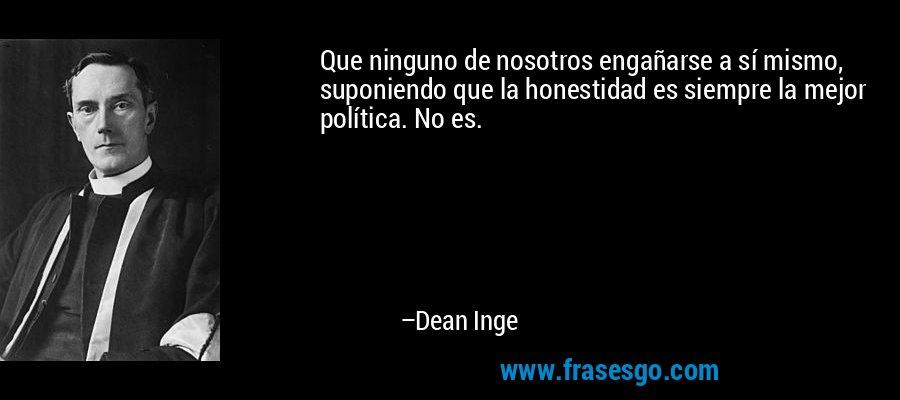 Que ninguno de nosotros engañarse a sí mismo, suponiendo que la honestidad es siempre la mejor política. No es. – Dean Inge