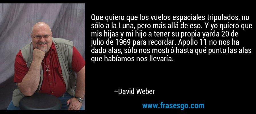 Que quiero que los vuelos espaciales tripulados, no sólo a la Luna, pero más allá de eso. Y yo quiero que mis hijas y mi hijo a tener su propia yarda 20 de julio de 1969 para recordar. Apollo 11 no nos ha dado alas, sólo nos mostró hasta qué punto las alas que habíamos nos llevaría. – David Weber