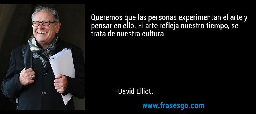 Queremos que las personas experimentan el arte y pensar en ello. El arte refleja nuestro tiempo, se trata de nuestra cultura. – David Elliott