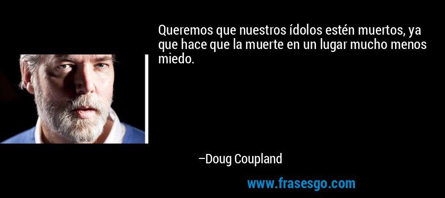 Queremos que nuestros ídolos estén muertos, ya que hace que la muerte en un lugar mucho menos miedo. – Doug Coupland