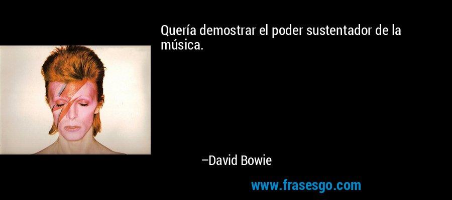 Quería demostrar el poder sustentador de la música. – David Bowie