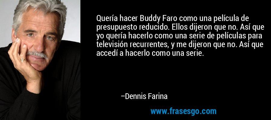 Quería hacer Buddy Faro como una película de presupuesto reducido. Ellos dijeron que no. Así que yo quería hacerlo como una serie de películas para televisión recurrentes, y me dijeron que no. Así que accedí a hacerlo como una serie. – Dennis Farina
