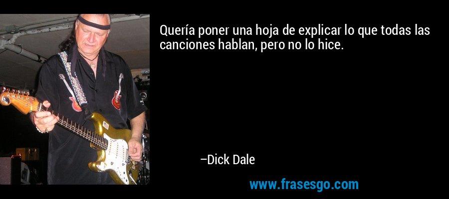Quería poner una hoja de explicar lo que todas las canciones hablan, pero no lo hice. – Dick Dale