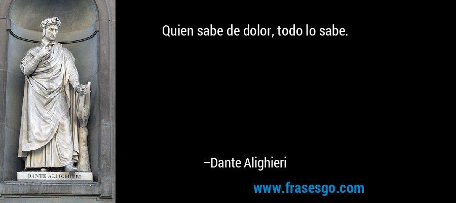 Quien sabe de dolor, todo lo sabe. – Dante Alighieri