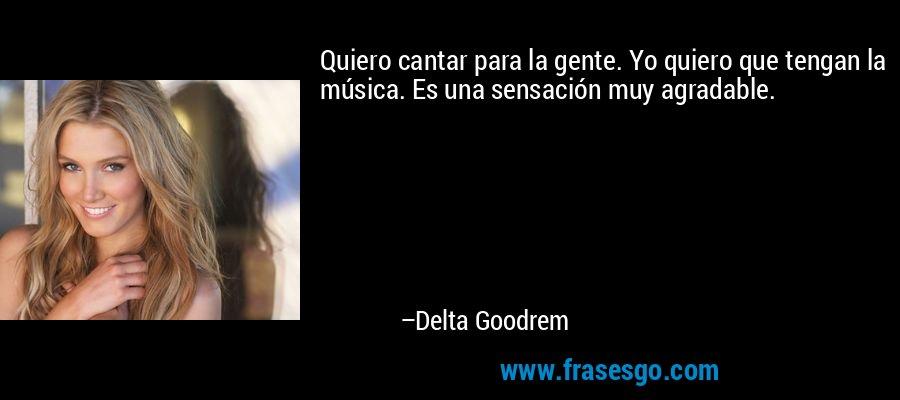 Quiero cantar para la gente. Yo quiero que tengan la música. Es una sensación muy agradable. – Delta Goodrem