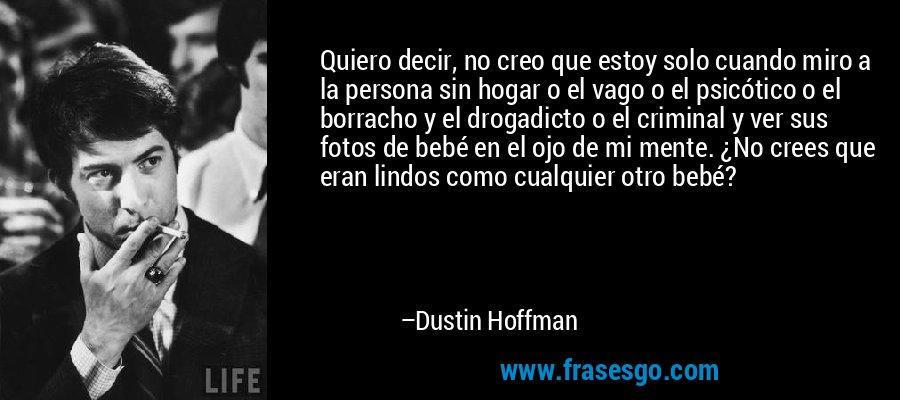 Quiero decir, no creo que estoy solo cuando miro a la persona sin hogar o el vago o el psicótico o el borracho y el drogadicto o el criminal y ver sus fotos de bebé en el ojo de mi mente. ¿No crees que eran lindos como cualquier otro bebé? – Dustin Hoffman