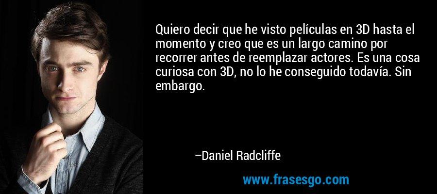 Quiero decir que he visto películas en 3D hasta el momento y creo que es un largo camino por recorrer antes de reemplazar actores. Es una cosa curiosa con 3D, no lo he conseguido todavía. Sin embargo. – Daniel Radcliffe