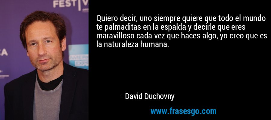 Quiero decir, uno siempre quiere que todo el mundo te palmaditas en la espalda y decirle que eres maravilloso cada vez que haces algo, yo creo que es la naturaleza humana. – David Duchovny