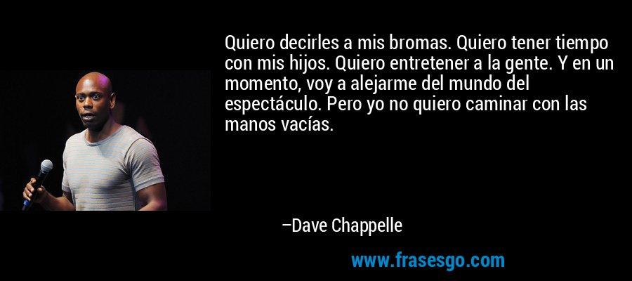 Quiero decirles a mis bromas. Quiero tener tiempo con mis hijos. Quiero entretener a la gente. Y en un momento, voy a alejarme del mundo del espectáculo. Pero yo no quiero caminar con las manos vacías. – Dave Chappelle