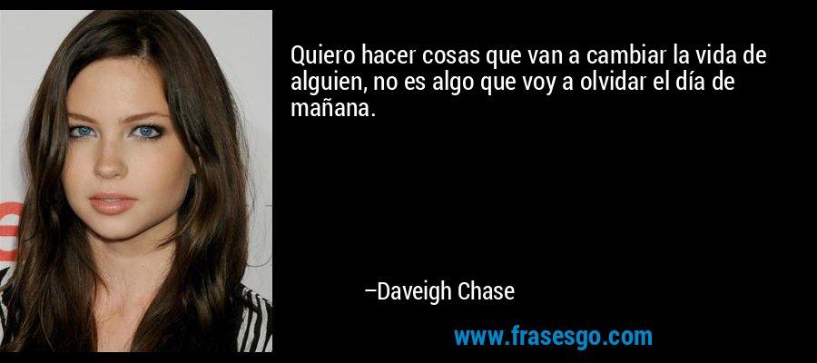 Quiero hacer cosas que van a cambiar la vida de alguien, no es algo que voy a olvidar el día de mañana. – Daveigh Chase
