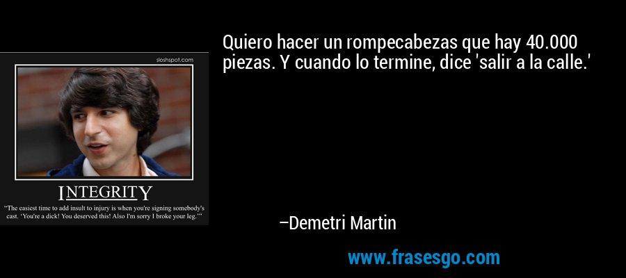 Quiero hacer un rompecabezas que hay 40.000 piezas. Y cuando lo termine, dice 'salir a la calle.' – Demetri Martin