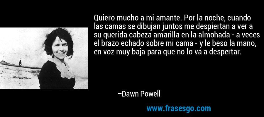 Quiero mucho a mi amante. Por la noche, cuando las camas se dibujan juntos me despiertan a ver a su querida cabeza amarilla en la almohada - a veces el brazo echado sobre mi cama - y le beso la mano, en voz muy baja para que no lo va a despertar. – Dawn Powell