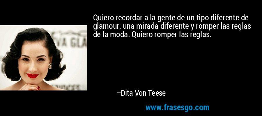 Quiero recordar a la gente de un tipo diferente de glamour, una mirada diferente y romper las reglas de la moda. Quiero romper las reglas. – Dita Von Teese