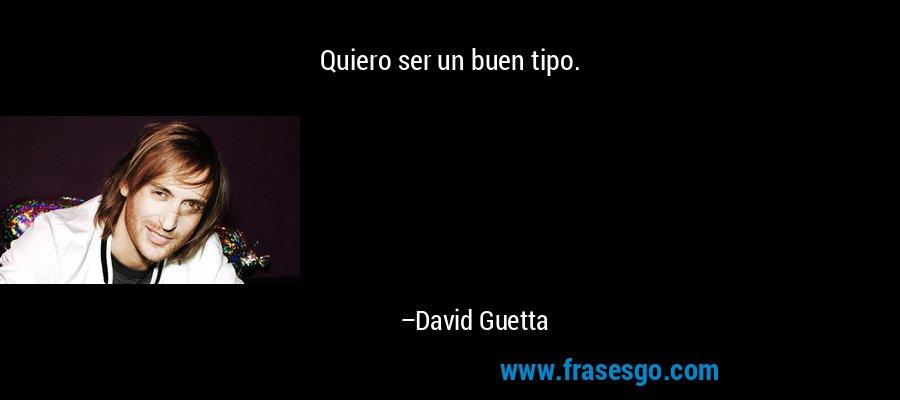 Quiero ser un buen tipo. – David Guetta