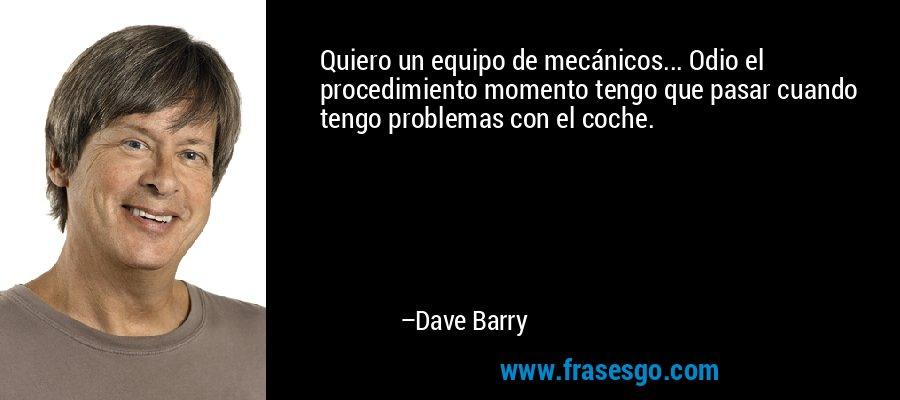 Quiero un equipo de mecánicos... Odio el procedimiento momento tengo que pasar cuando tengo problemas con el coche. – Dave Barry