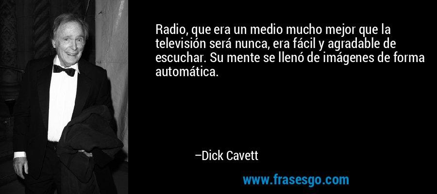 Radio, que era un medio mucho mejor que la televisión será nunca, era fácil y agradable de escuchar. Su mente se llenó de imágenes de forma automática. – Dick Cavett
