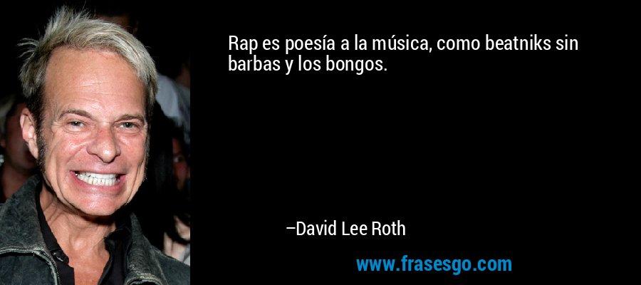 Rap es poesía a la música, como beatniks sin barbas y los bongos. – David Lee Roth