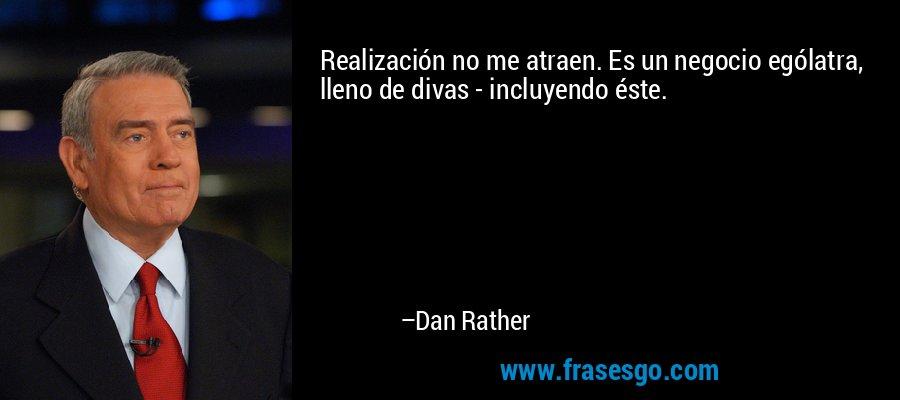 Realización no me atraen. Es un negocio ególatra, lleno de divas - incluyendo éste. – Dan Rather