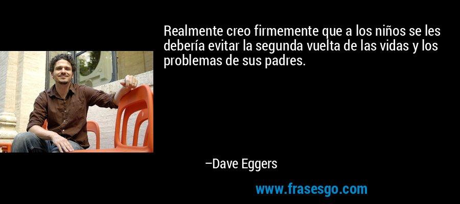 Realmente creo firmemente que a los niños se les debería evitar la segunda vuelta de las vidas y los problemas de sus padres. – Dave Eggers