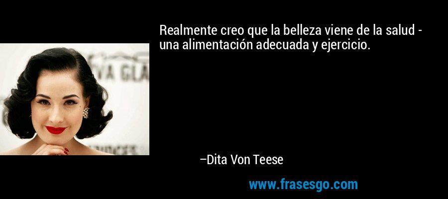 Realmente creo que la belleza viene de la salud - una alimentación adecuada y ejercicio. – Dita Von Teese