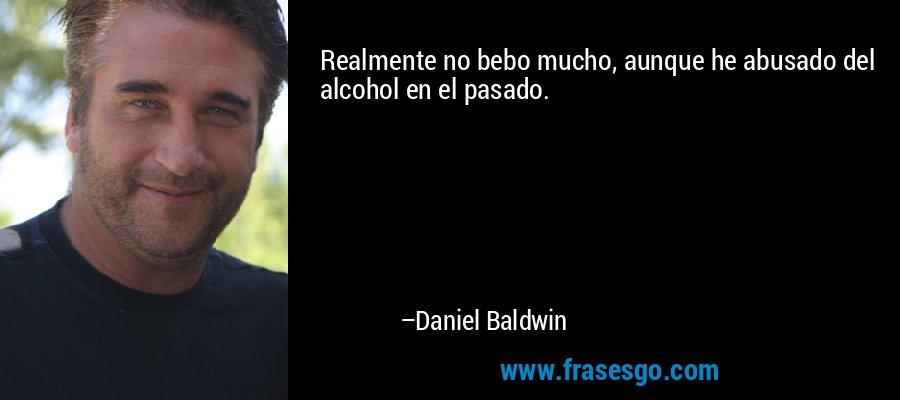Realmente no bebo mucho, aunque he abusado del alcohol en el pasado. – Daniel Baldwin
