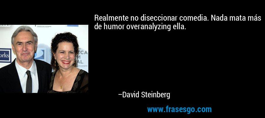 Realmente no diseccionar comedia. Nada mata más de humor overanalyzing ella. – David Steinberg