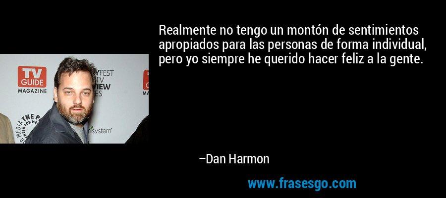 Realmente no tengo un montón de sentimientos apropiados para las personas de forma individual, pero yo siempre he querido hacer feliz a la gente. – Dan Harmon