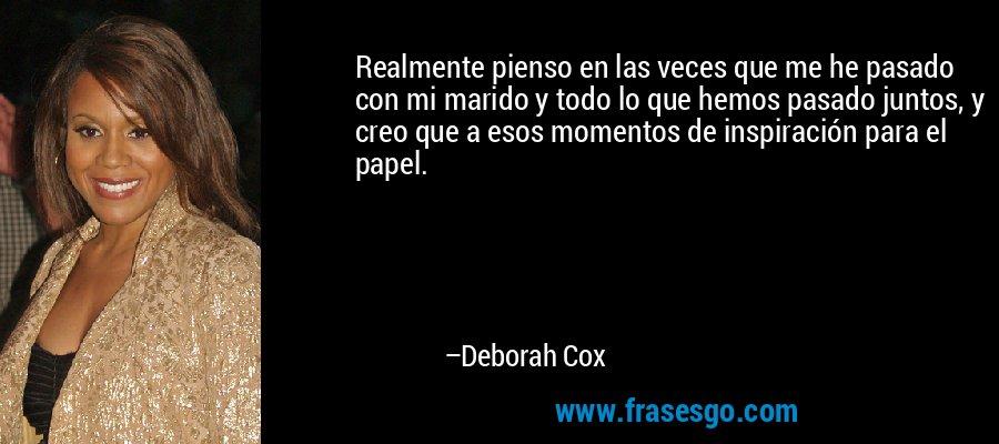 Realmente pienso en las veces que me he pasado con mi marido y todo lo que hemos pasado juntos, y creo que a esos momentos de inspiración para el papel. – Deborah Cox