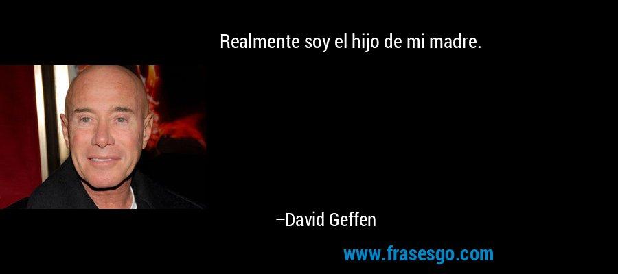 Realmente soy el hijo de mi madre. – David Geffen