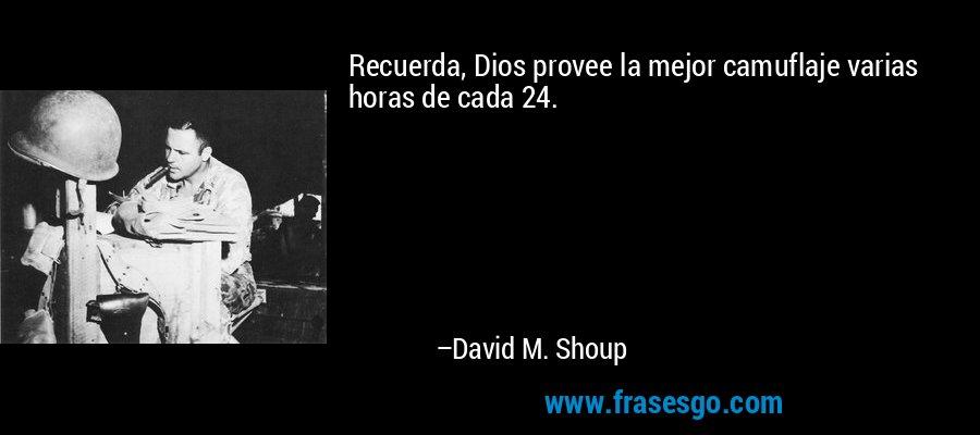 Recuerda, Dios provee la mejor camuflaje varias horas de cada 24. – David M. Shoup