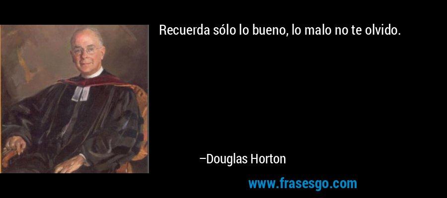 Recuerda sólo lo bueno, lo malo no te olvido. – Douglas Horton