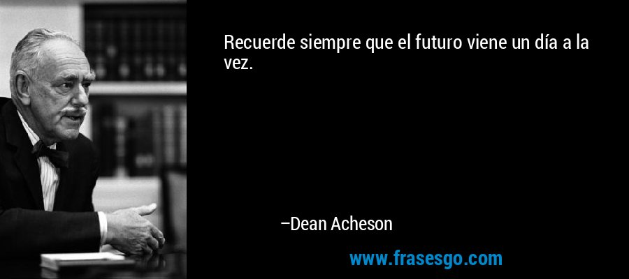Recuerde siempre que el futuro viene un día a la vez. – Dean Acheson