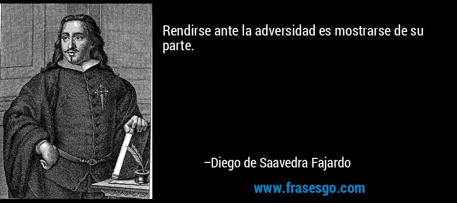 Rendirse ante la adversidad es mostrarse de su parte. – Diego de Saavedra Fajardo