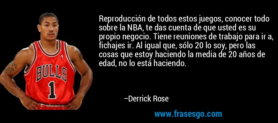 Reproducción de todos estos juegos, conocer todo sobre la NBA, te das cuenta de que usted es su propio negocio. Tiene reuniones de trabajo para ir a, fichajes ir. Al igual que, sólo 20 lo soy, pero las cosas que estoy haciendo la media de 20 años de edad, no lo está haciendo. – Derrick Rose