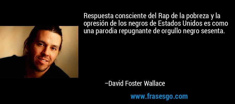 Respuesta consciente del Rap de la pobreza y la opresión de los negros de Estados Unidos es como una parodia repugnante de orgullo negro sesenta. – David Foster Wallace